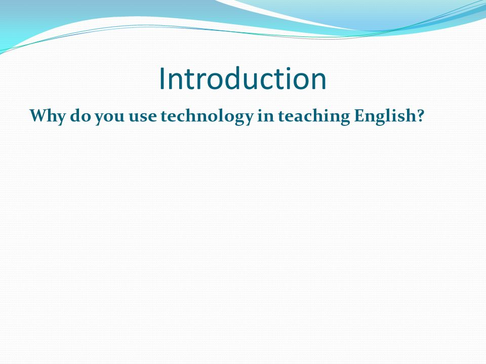 Introduction Why do you use technology in teaching English?