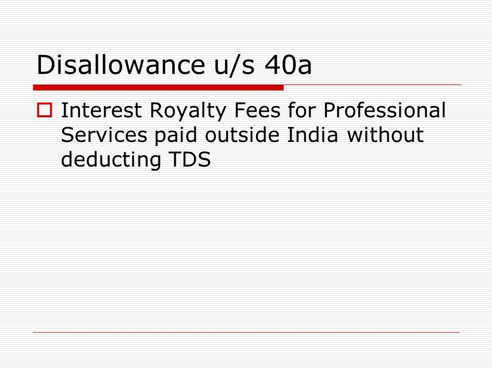 Disallowance us/s 40 a Payment to Resident without deducting TDs Following payments are covered I) Interest II) commission or Brokerage III) Rent Iv) Fees for Technical or Professional Services V) royalty VI) Payment to Contractor