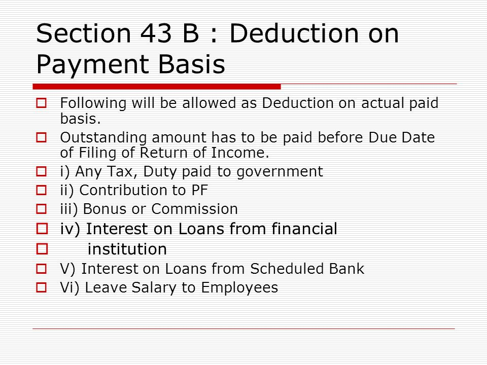Section 43 B : Deduction on Payment Basis Following will be allowed as Deduction on actual paid basis. Outstanding amount has to be paid before Due Da