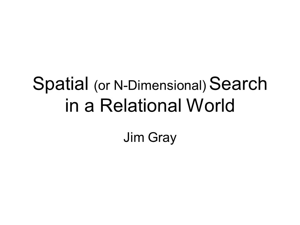 Spatial (or N-Dimensional) Search in a Relational World Jim Gray