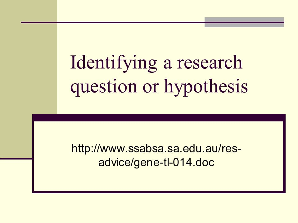 Identifying a research question or hypothesis http://www.ssabsa.sa.edu.au/res- advice/gene-tl-014.doc