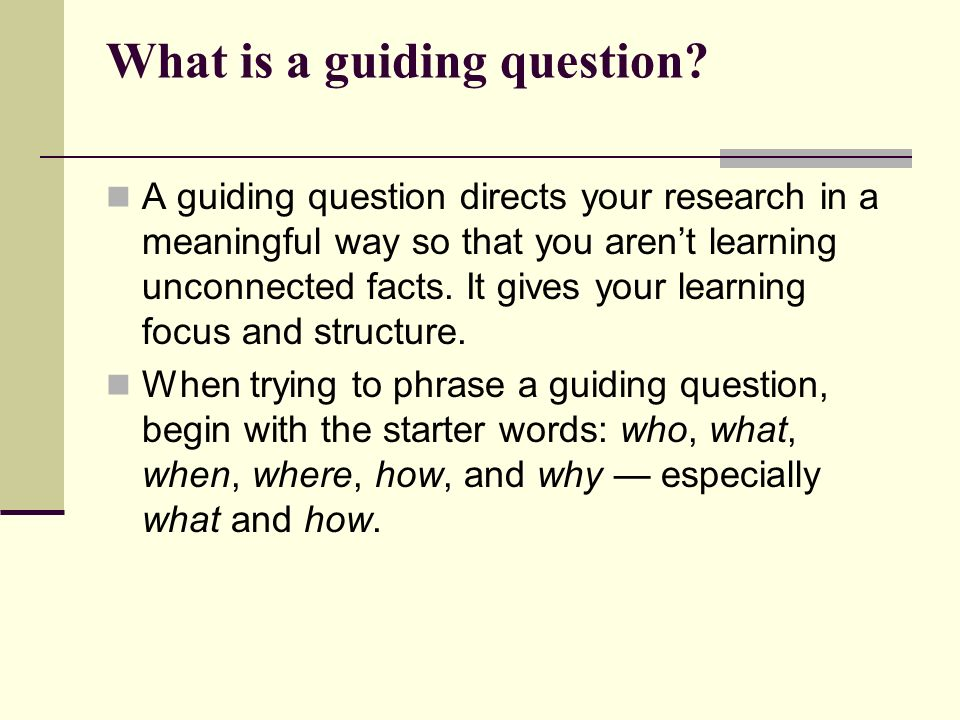 What is a guiding question? A guiding question directs your research in a meaningful way so that you arent learning unconnected facts. It gives your l