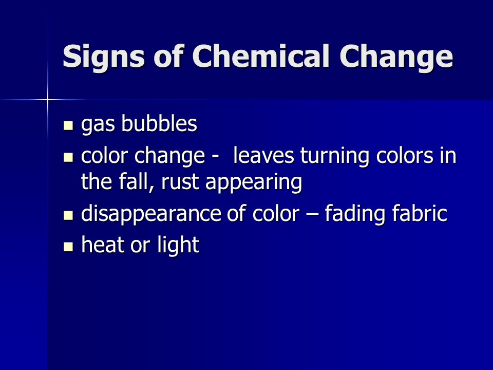 Signs of Chemical Change gas bubbles gas bubbles color change - leaves turning colors in the fall, rust appearing color change - leaves turning colors