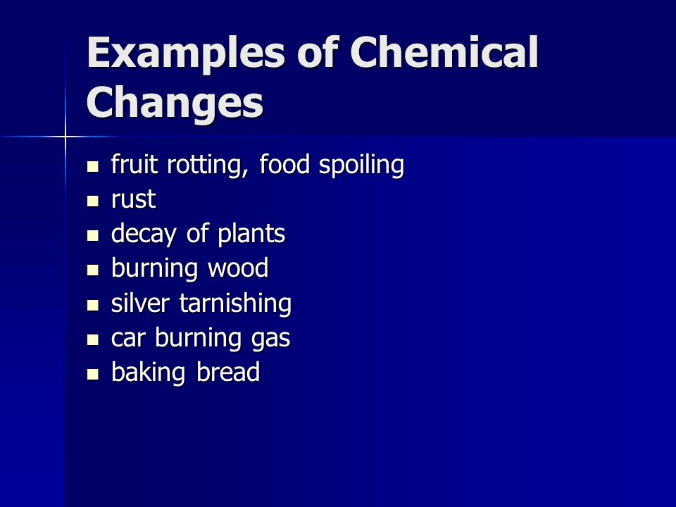 Examples of Chemical Changes fruit rotting, food spoiling fruit rotting, food spoiling rust rust decay of plants decay of plants burning wood burning