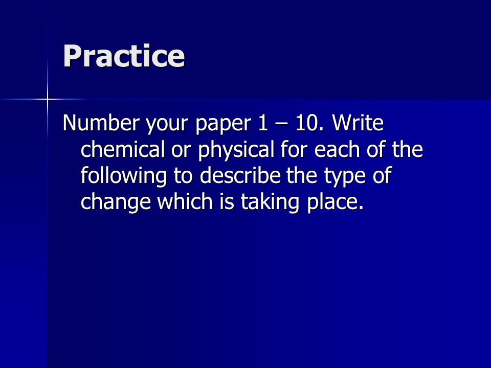Practice Number your paper 1 – 10. Write chemical or physical for each of the following to describe the type of change which is taking place.