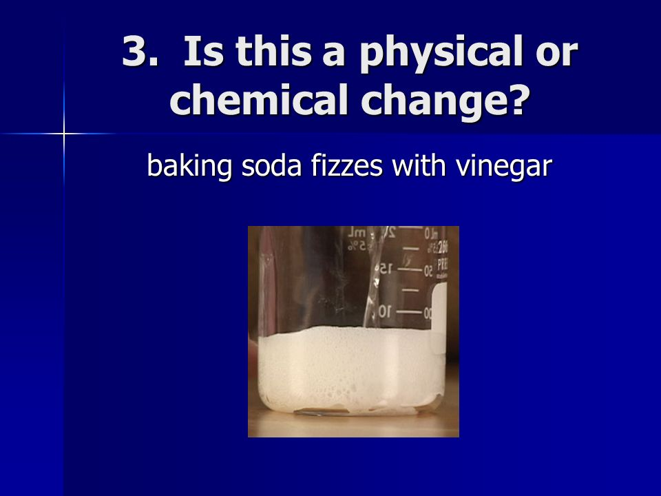 3. Is this a physical or chemical change? baking soda fizzes with vinegar