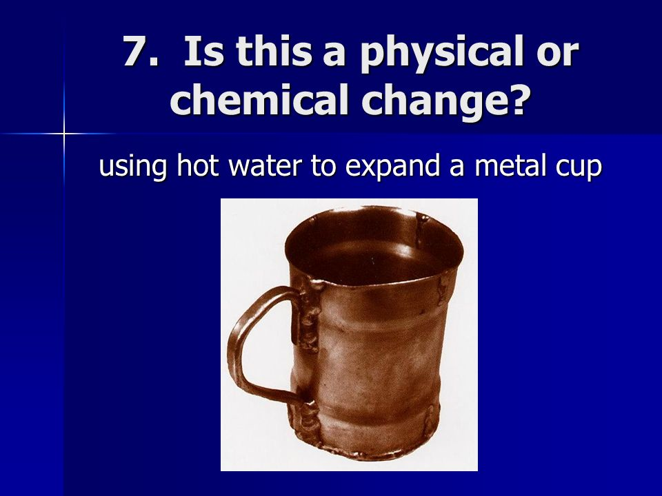 7. Is this a physical or chemical change? using hot water to expand a metal cup