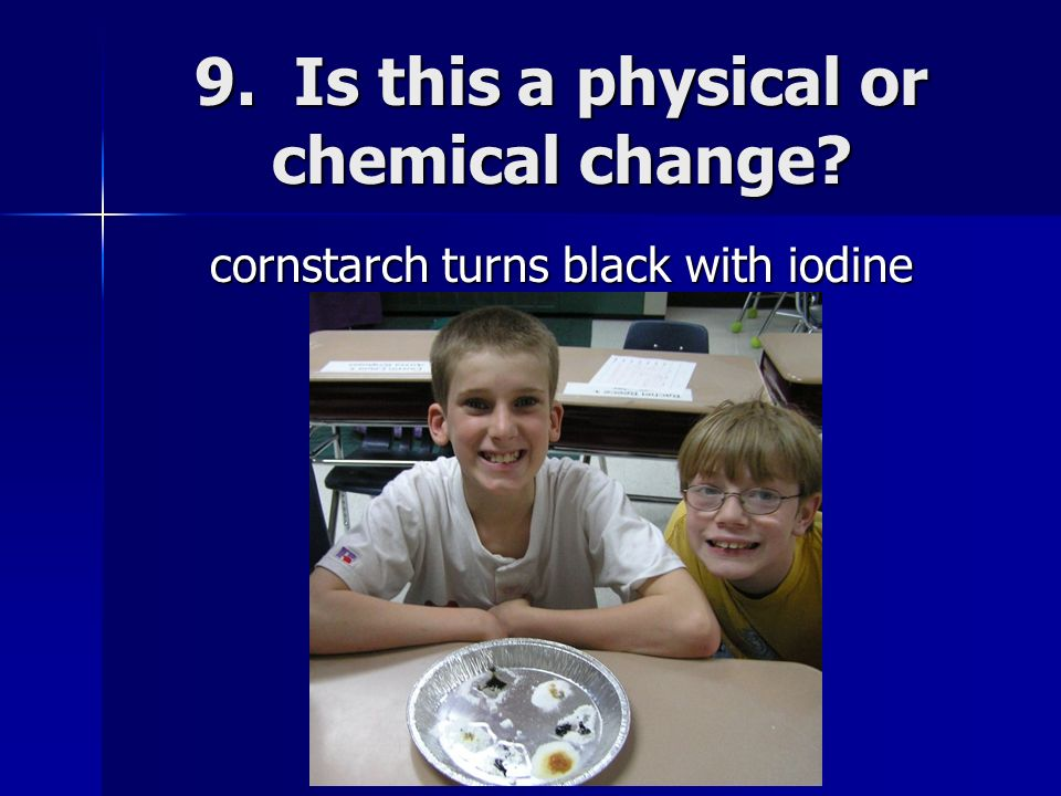 9. Is this a physical or chemical change? cornstarch turns black with iodine