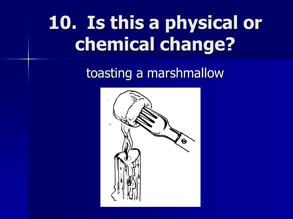 10. Is this a physical or chemical change? toasting a marshmallow