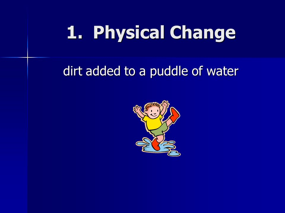 1. Physical Change dirt added to a puddle of water