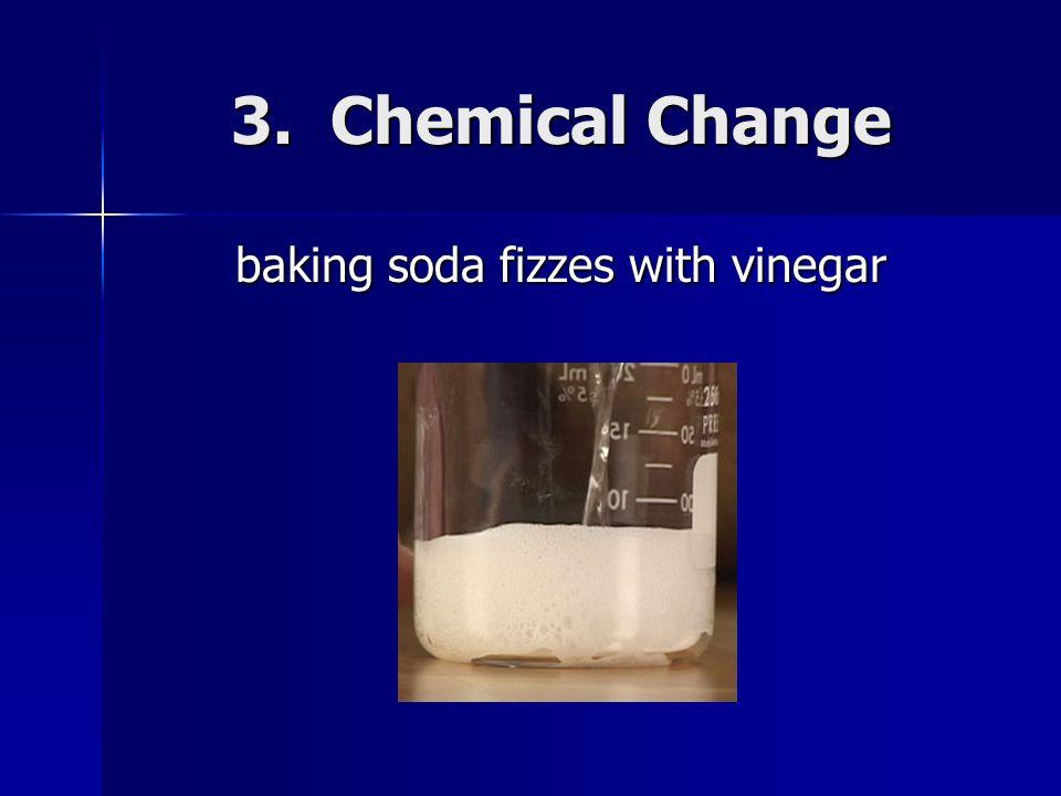 3. Chemical Change baking soda fizzes with vinegar