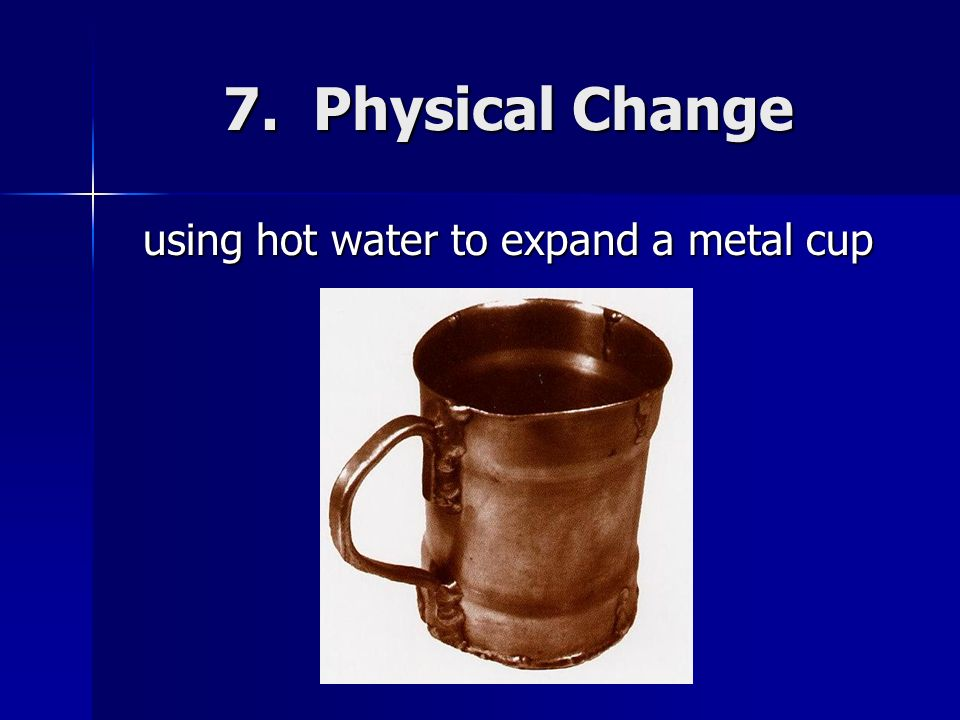 7. Physical Change using hot water to expand a metal cup