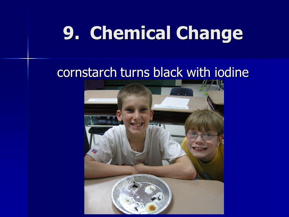 9. Chemical Change cornstarch turns black with iodine