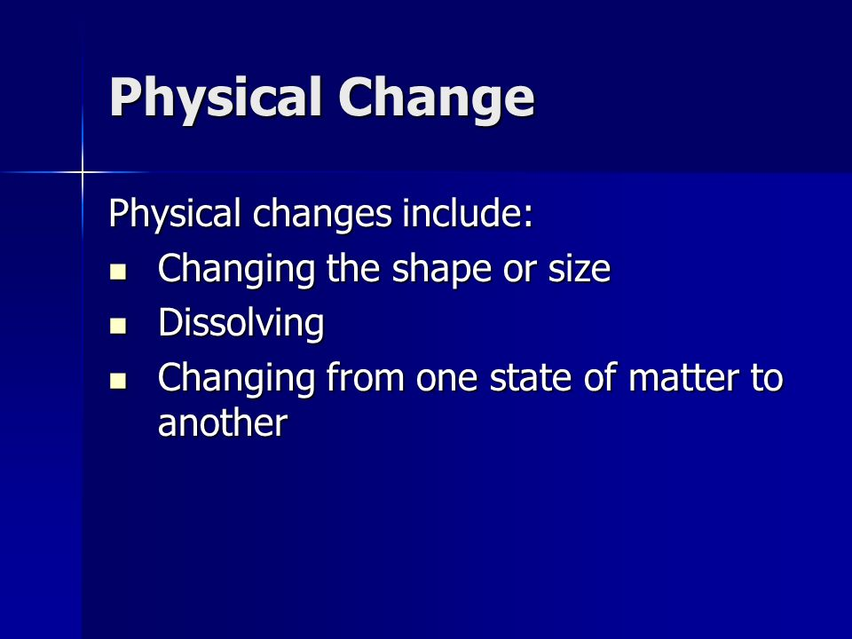 Physical Change Physical changes include: Changing the shape or size Changing the shape or size Dissolving Dissolving Changing from one state of matte