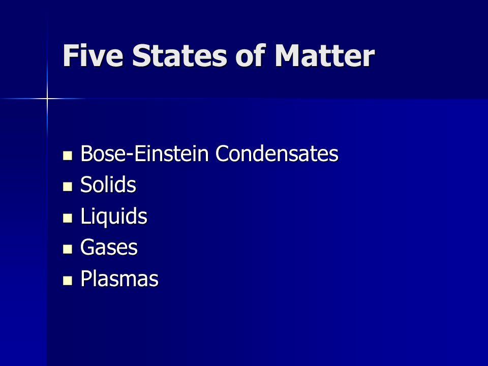 Five States of Matter Bose-Einstein Condensates Bose-Einstein Condensates Solids Solids Liquids Liquids Gases Gases Plasmas Plasmas