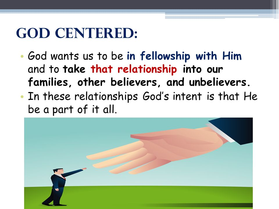 God Centered: God wants us to be in fellowship with Him and to take that relationship into our families, other believers, and unbelievers.