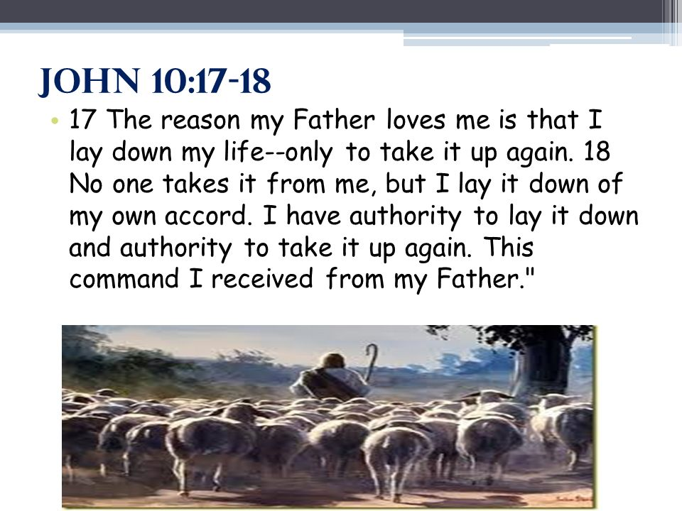 John 10:17-18 17 The reason my Father loves me is that I lay down my life--only to take it up again.