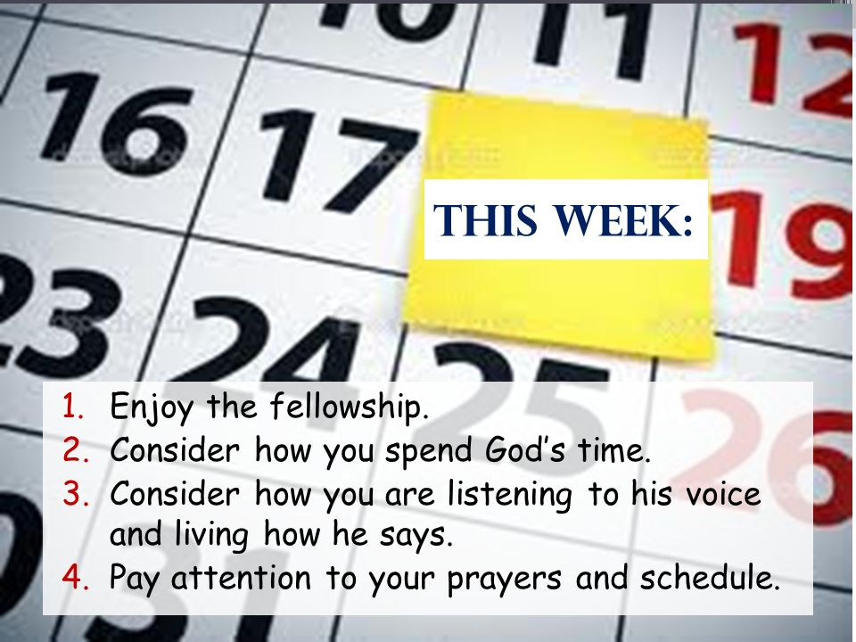 This Week: 1.Enjoy the fellowship. 2.Consider how you spend Gods time. 3.Consider how you are listening to his voice and living how he says. 4.Pay att