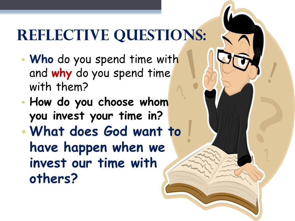 Reflective Questions: Who do you spend time with and why do you spend time with them.