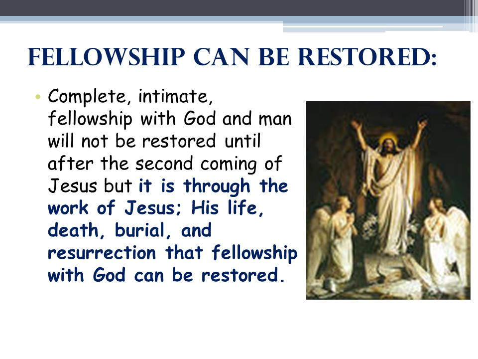 Fellowship Can Be Restored: Complete, intimate, fellowship with God and man will not be restored until after the second coming of Jesus but it is thro