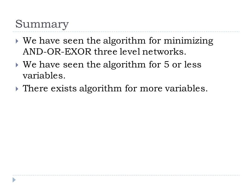 Summary We have seen the algorithm for minimizing AND-OR-EXOR three level networks.