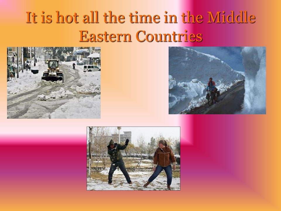 It is hot all the time in the Middle Eastern Countries