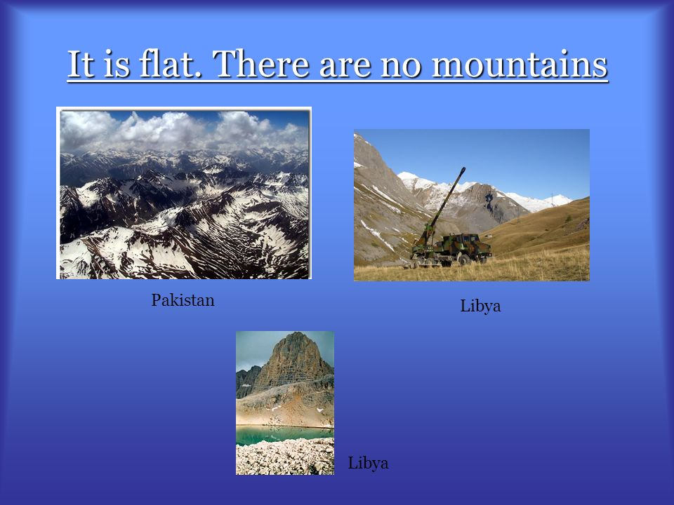 It is flat. There are no mountains Pakistan Libya