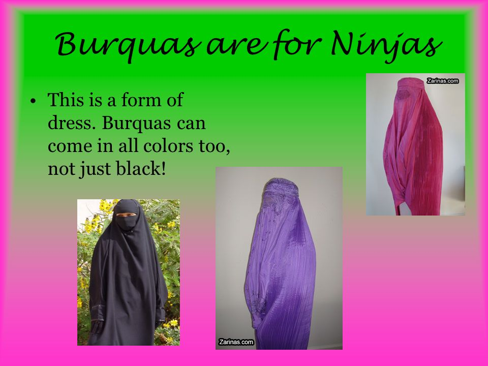 Burquas are for Ninjas This is a form of dress. Burquas can come in all colors too, not just black!