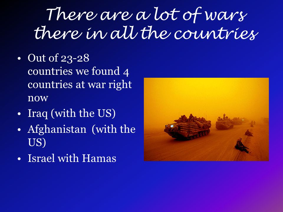 There are a lot of wars there in all the countries Out of 23-28 countries we found 4 countries at war right now Iraq (with the US) Afghanistan (with the US) Israel with Hamas