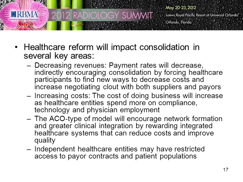 17 Healthcare reform will impact consolidation in several key areas: –Decreasing revenues: Payment rates will decrease, indirectly encouraging consoli