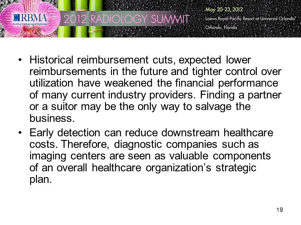 19 Historical reimbursement cuts, expected lower reimbursements in the future and tighter control over utilization have weakened the financial perform
