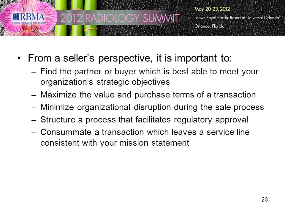 23 From a sellers perspective, it is important to: –Find the partner or buyer which is best able to meet your organizations strategic objectives –Maximize the value and purchase terms of a transaction –Minimize organizational disruption during the sale process –Structure a process that facilitates regulatory approval –Consummate a transaction which leaves a service line consistent with your mission statement