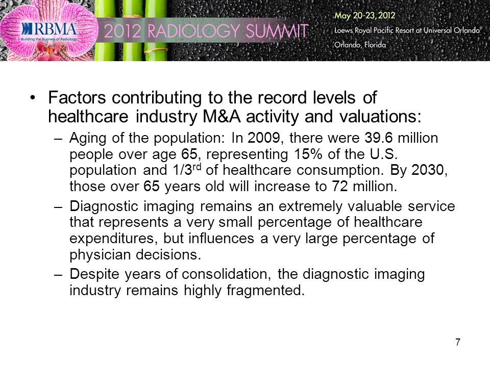 7 Factors contributing to the record levels of healthcare industry M&A activity and valuations: –Aging of the population: In 2009, there were 39.6 mil