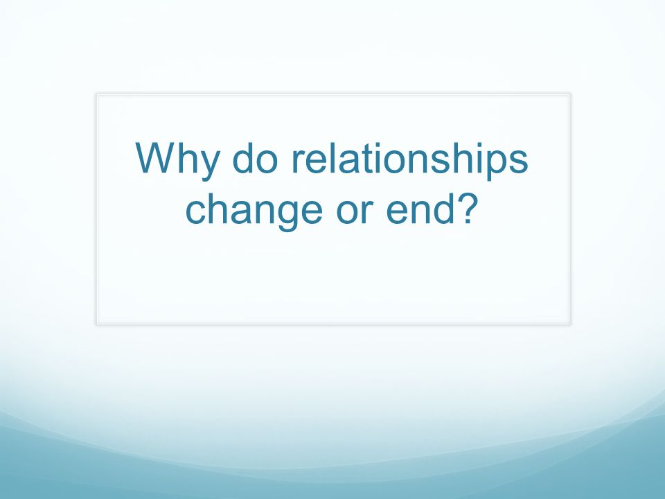 Why do relationships change or end?