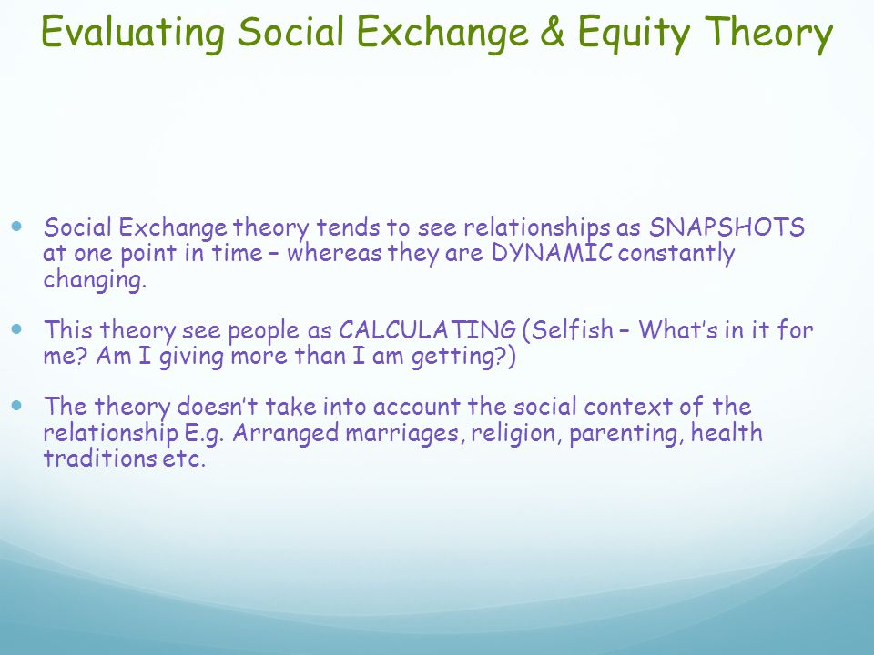 Evaluating Social Exchange & Equity Theory Social Exchange theory tends to see relationships as SNAPSHOTS at one point in time – whereas they are DYNAMIC constantly changing.