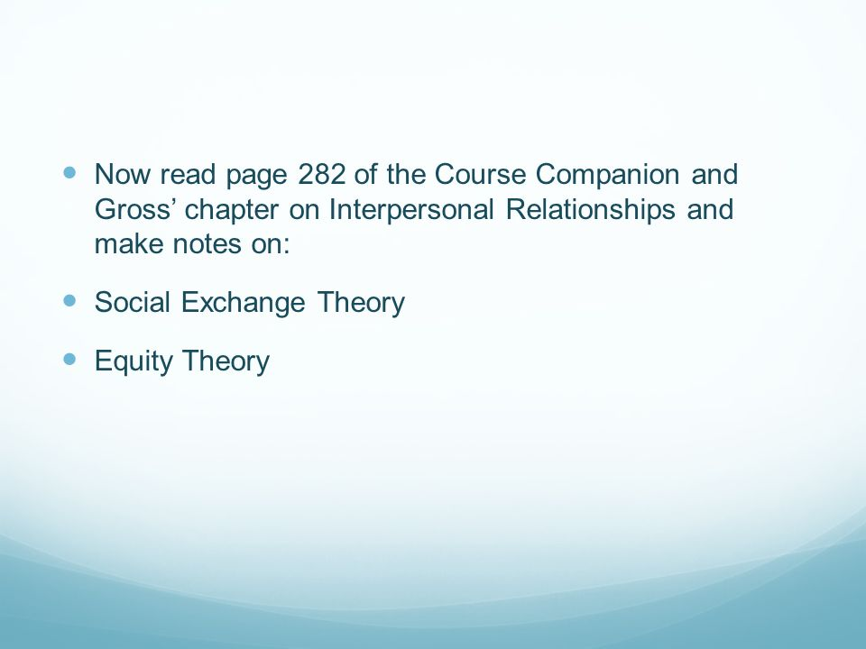 Now read page 282 of the Course Companion and Gross chapter on Interpersonal Relationships and make notes on: Social Exchange Theory Equity Theory