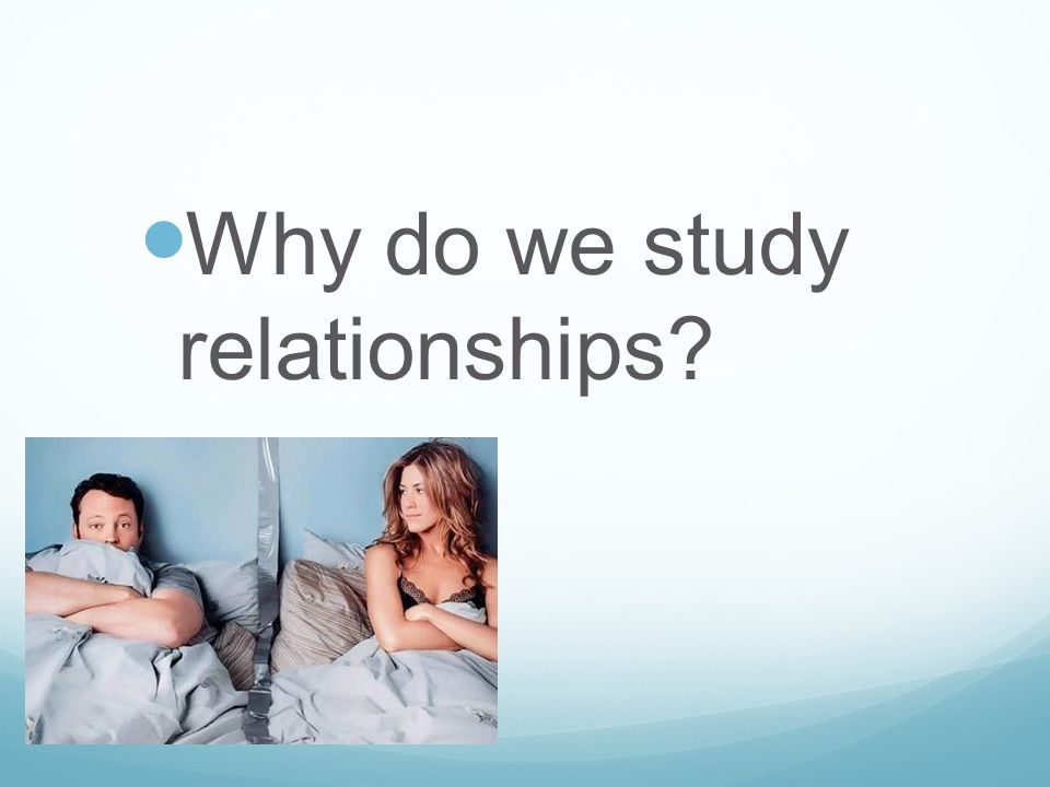 Why do we study relationships?