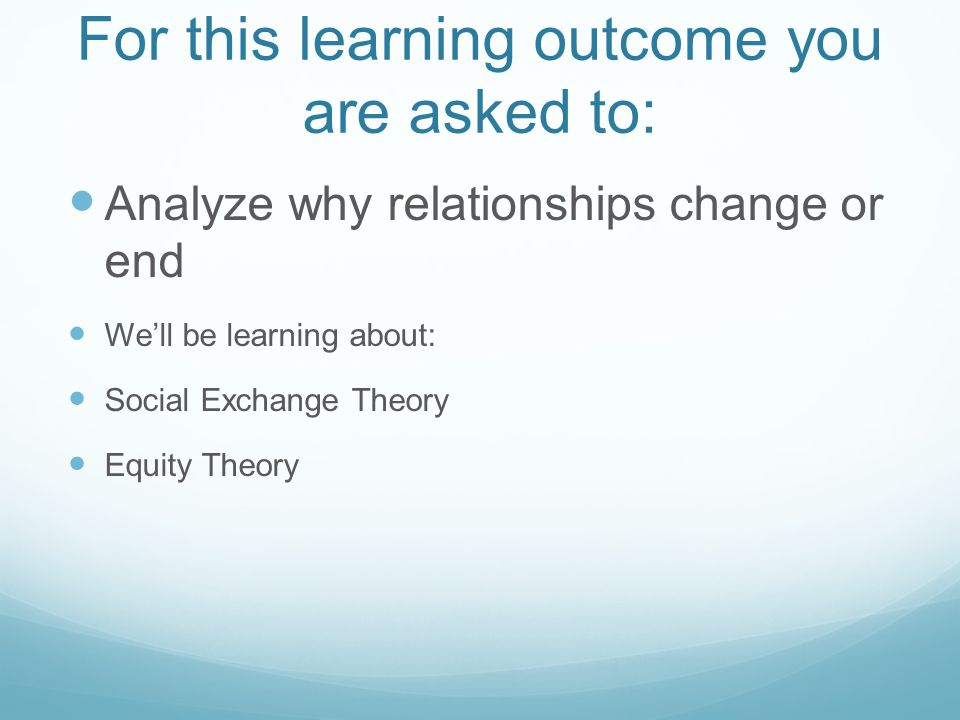 For this learning outcome you are asked to: Analyze why relationships change or end Well be learning about: Social Exchange Theory Equity Theory