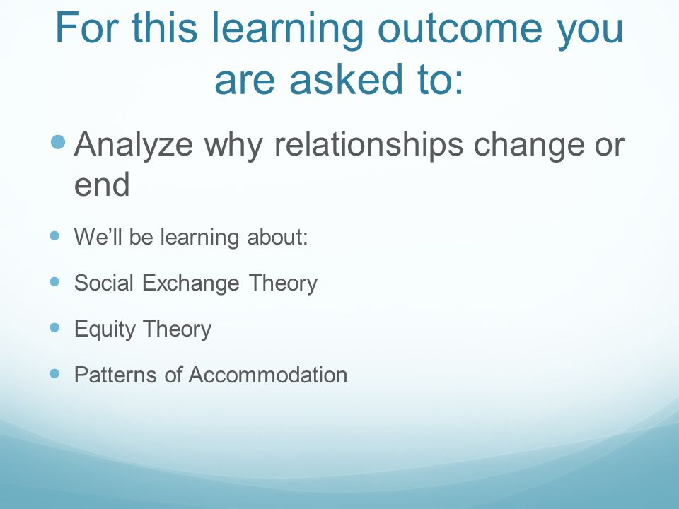 For this learning outcome you are asked to: Analyze why relationships change or end Well be learning about: Social Exchange Theory Equity Theory Patterns of Accommodation