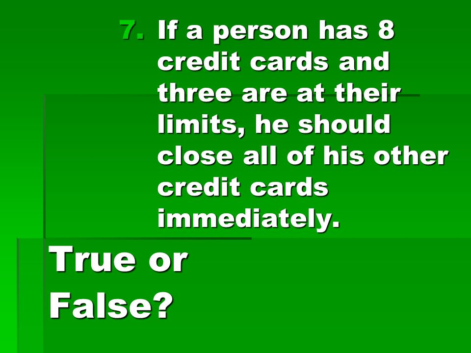 7.If a person has 8 credit cards and three are at their limits, he should close all of his other credit cards immediately.