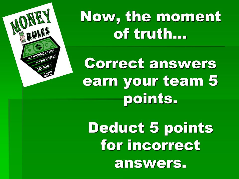 Now, the moment of truth… Correct answers earn your team 5 points.