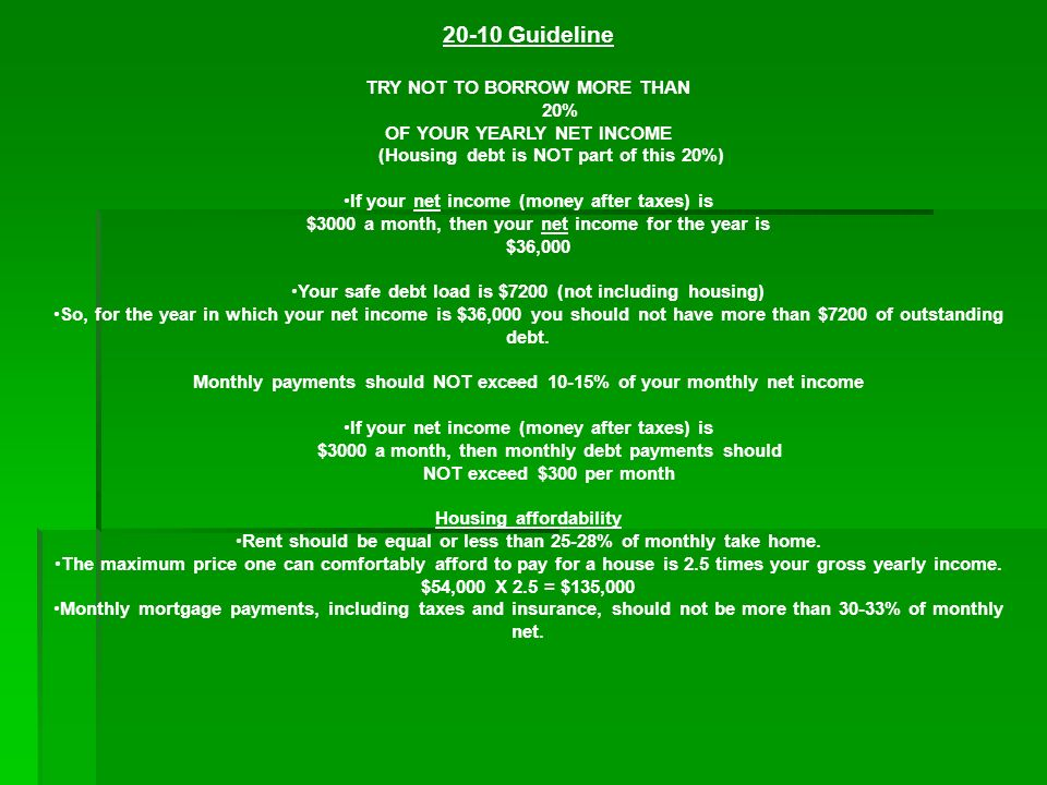20-10 Guideline TRY NOT TO BORROW MORE THAN 20% OF YOUR YEARLY NET INCOME (Housing debt is NOT part of this 20%) If your net income (money after taxes) is $3000 a month, then your net income for the year is $36,000 Your safe debt load is $7200 (not including housing) So, for the year in which your net income is $36,000 you should not have more than $7200 of outstanding debt.