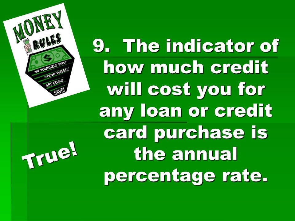 9. The indicator of how much credit will cost you for any loan or credit card purchase is the annual percentage rate. True!