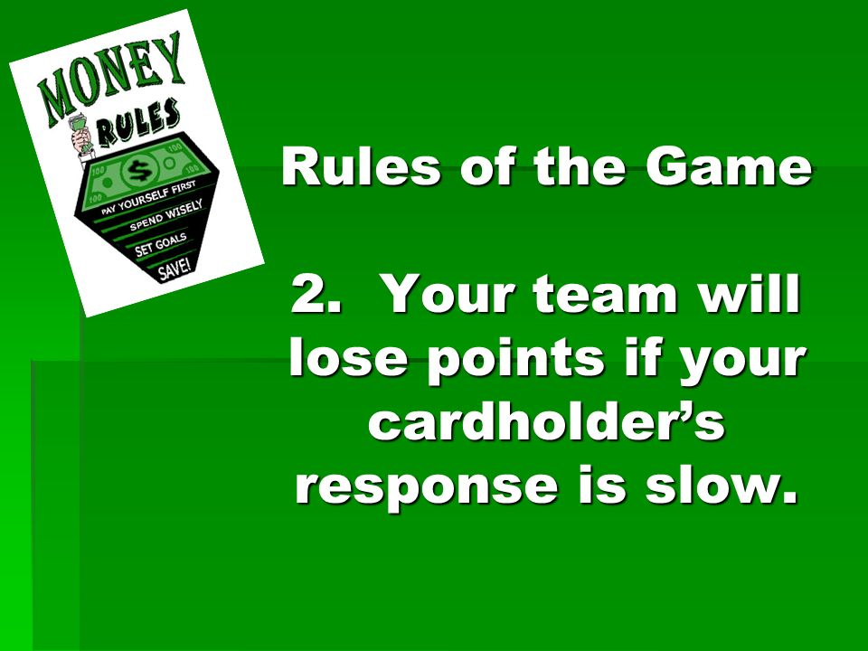 Rules of the Game 2. Your team will lose points if your cardholders response is slow.