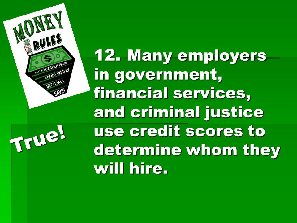 12. Many employers in government, financial services, and criminal justice use credit scores to determine whom they will hire. True!