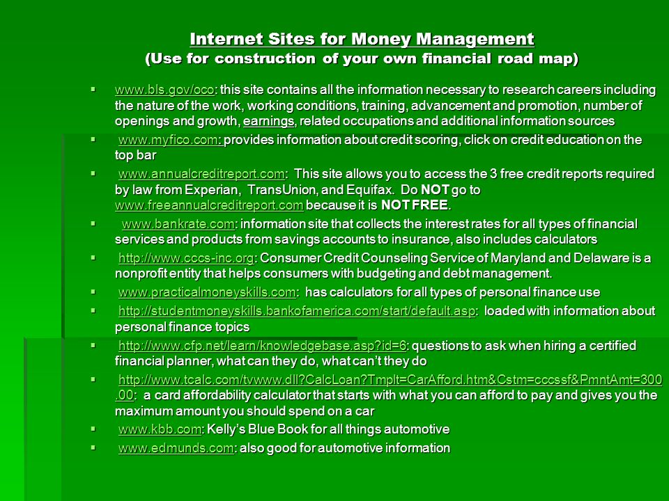 Internet Sites for Money Management (Use for construction of your own financial road map) www.bls.gov/oco: this site contains all the information necessary to research careers including the nature of the work, working conditions, training, advancement and promotion, number of openings and growth, earnings, related occupations and additional information sources www.bls.gov/oco: this site contains all the information necessary to research careers including the nature of the work, working conditions, training, advancement and promotion, number of openings and growth, earnings, related occupations and additional information sources www.bls.gov/oco www.myfico.com: provides information about credit scoring, click on credit education on the top bar www.myfico.com: provides information about credit scoring, click on credit education on the top barwww.myfico.com www.annualcreditreport.com: This site allows you to access the 3 free credit reports required by law from Experian, TransUnion, and Equifax.