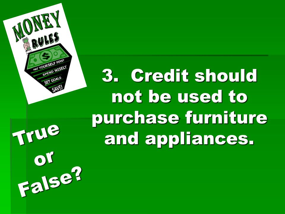 3. Credit should not be used to purchase furniture and appliances. TrueorFalse?
