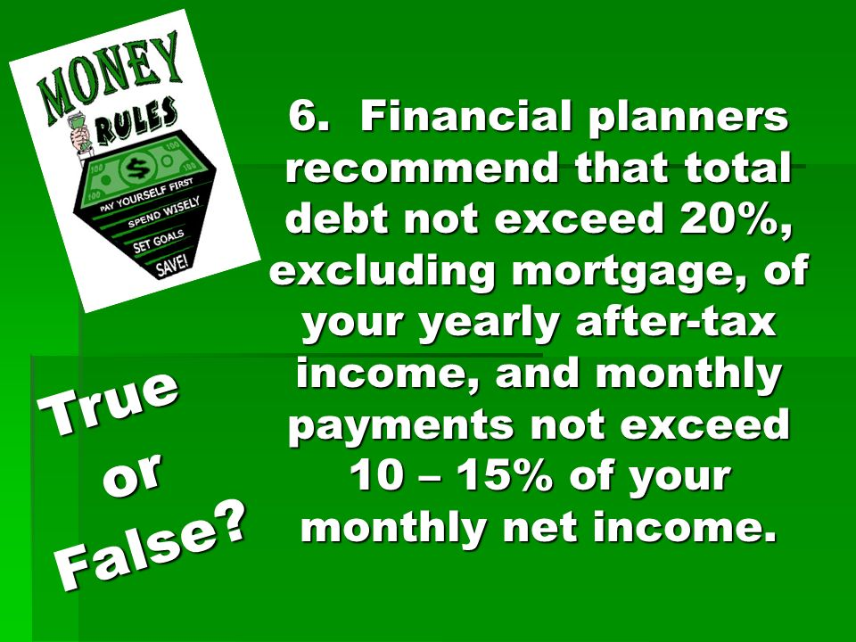 6. Financial planners recommend that total debt not exceed 20%, excluding mortgage, of your yearly after-tax income, and monthly payments not exceed 1