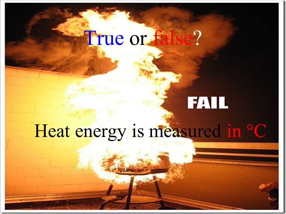 True or false? Heat energy is measured in °C FALSE!