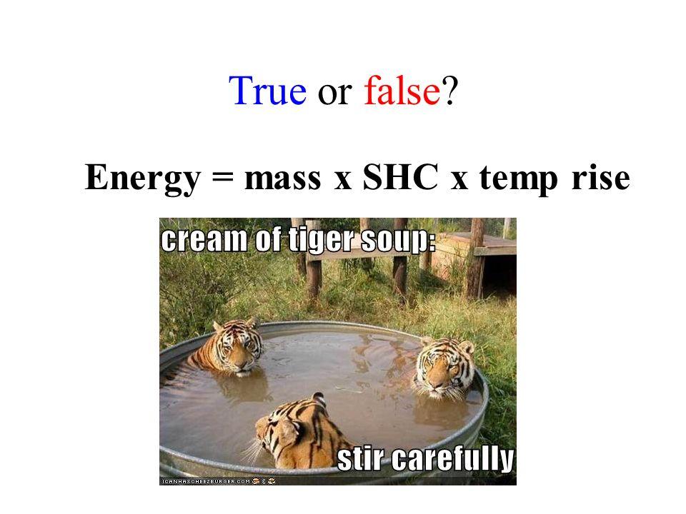 True or false? Energy = mass x SHC x temp rise TRUE!